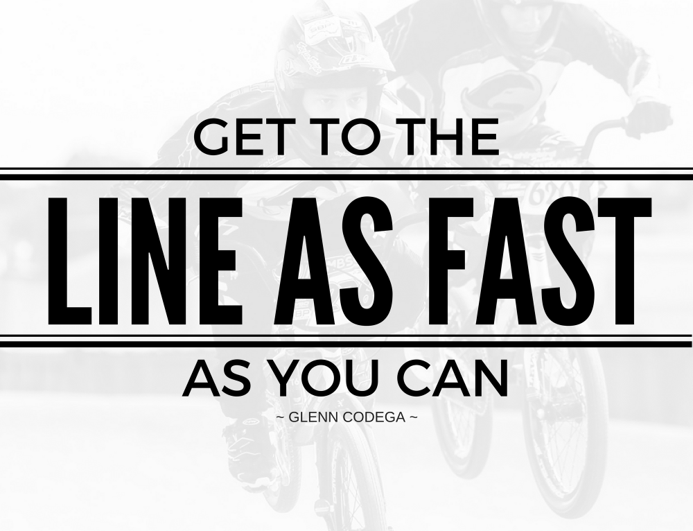 Get to the line as FAST as you CAN – Glenn Codega